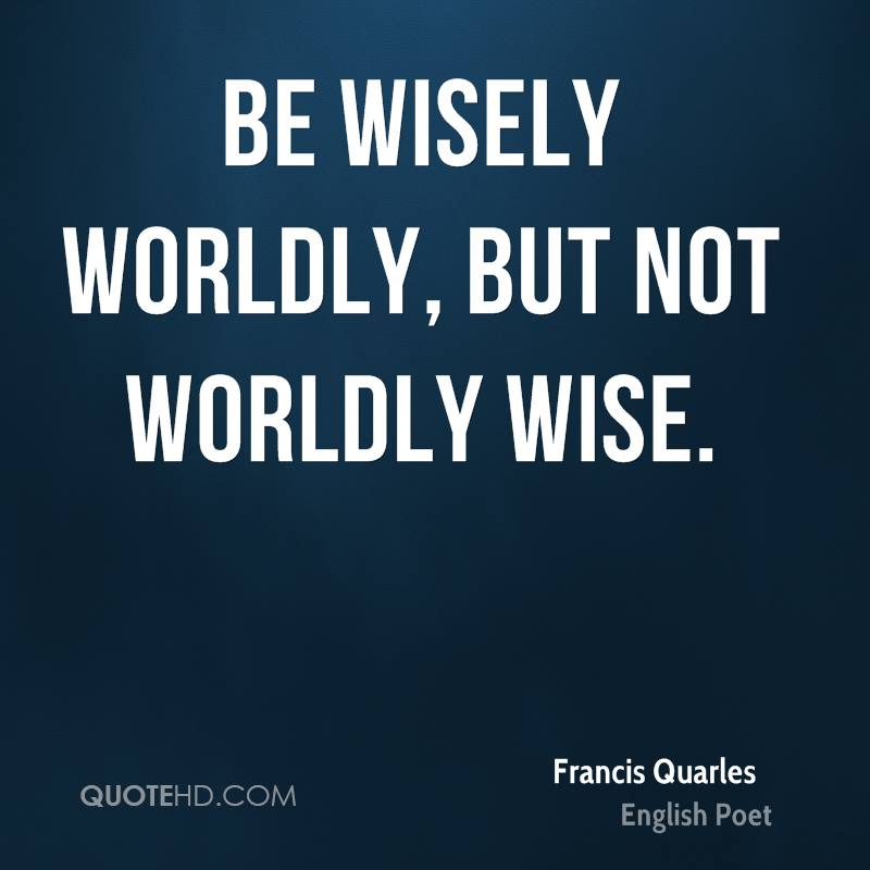 Be wisely worldly, but not worldly wise.