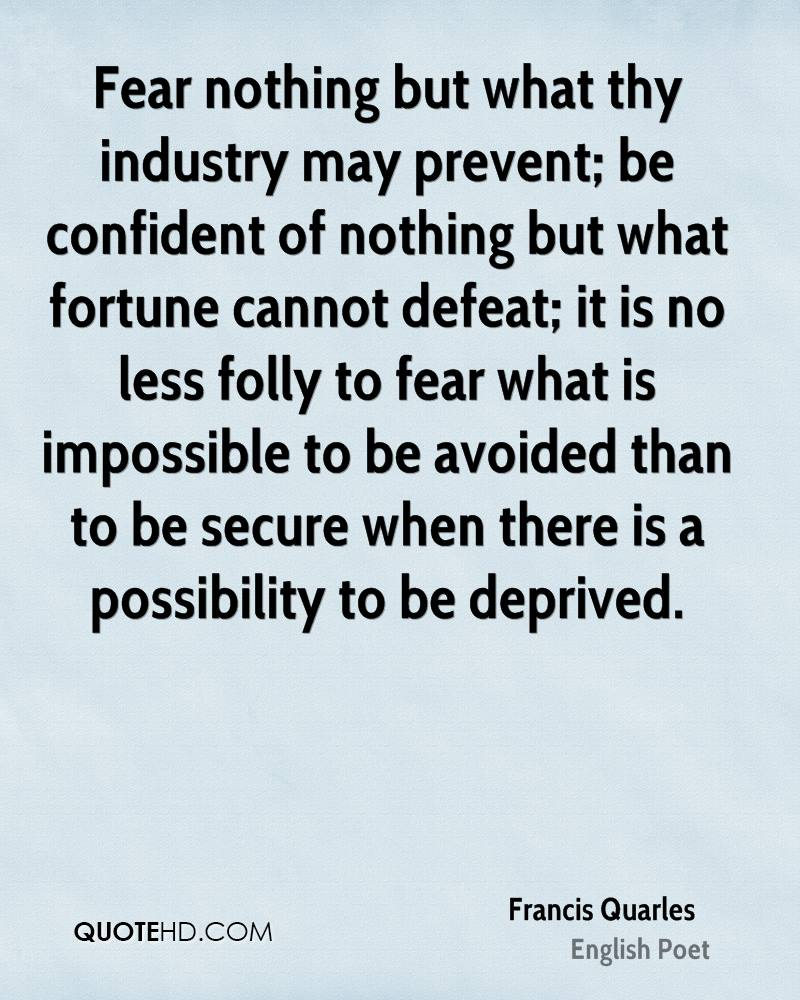 Fear nothing but what thy industry may prevent; be confident of nothing but what fortune cannot defeat; it is no less folly to fear what is impossible to be avoided than to be secure when there is a possibility to be deprived.