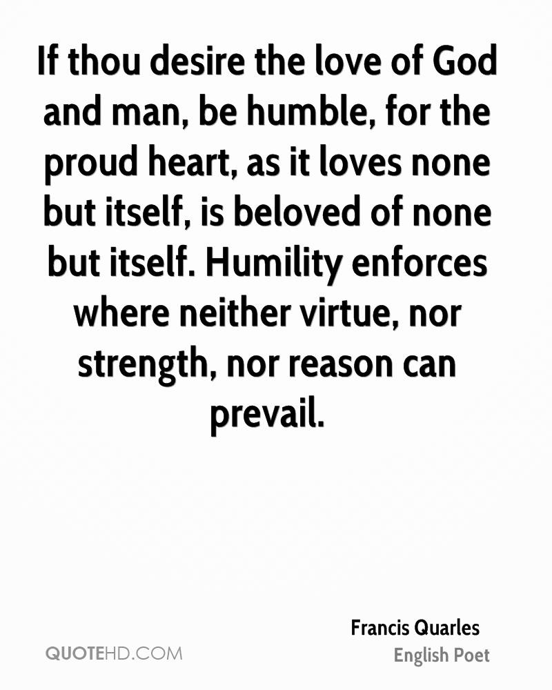 If thou desire the love of God and man, be humble, for the proud heart, as it loves none but itself, is beloved of none but itself. Humility enforces where neither virtue, nor strength, nor reason can prevail.