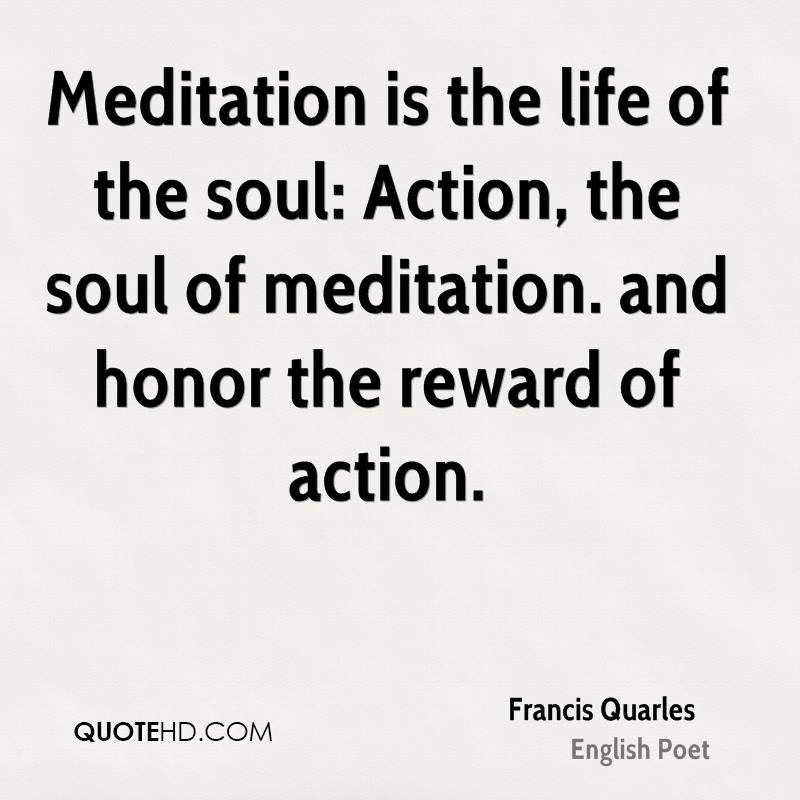 Meditation is the life of the soul: Action, the soul of meditation. and honor the reward of action.