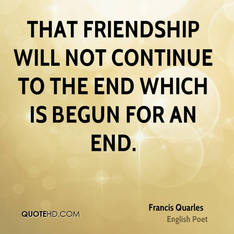 That friendship will not continue to the end which is begun for an end.
