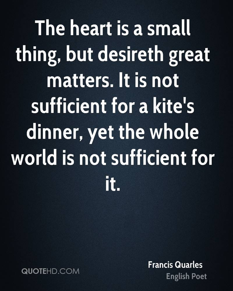 The heart is a small thing, but desireth great matters. It is not sufficient for a kite's dinner, yet the whole world is not sufficient for it.