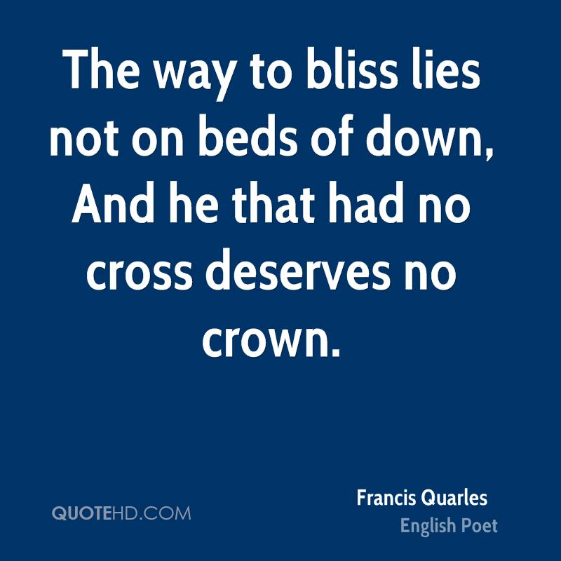 The way to bliss lies not on beds of down, And he that had no cross deserves no crown.