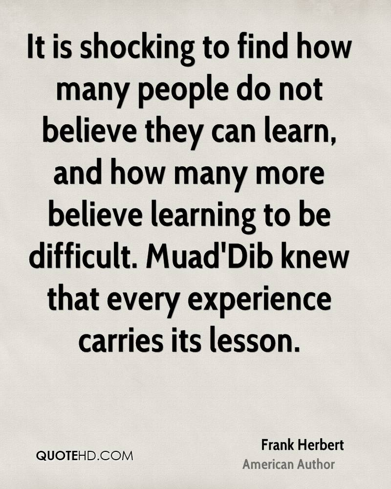 It is shocking to find how many people do not believe they can learn, and how many more believe learning to be difficult. Muad'Dib knew that every experience carries its lesson.