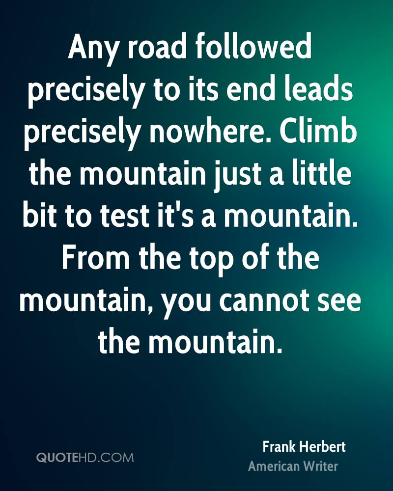 Any road followed precisely to its end leads precisely nowhere. Climb the mountain just a little bit to test it's a mountain. From the top of the mountain, you cannot see the mountain.