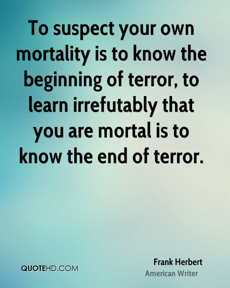 To suspect your own mortality is to know the beginning of terror, to learn irrefutably that you are mortal is to know the end of terror.