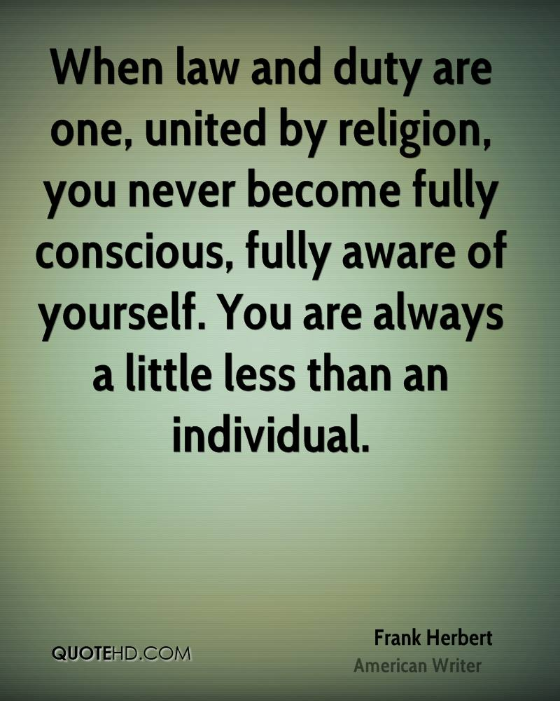 When law and duty are one, united by religion, you never become fully conscious, fully aware of yourself. You are always a little less than an individual.