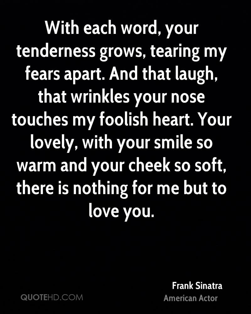 With each word, your tenderness grows, tearing my fears apart. And that laugh, that wrinkles your nose touches my foolish heart. Your lovely, with your smile so warm and your cheek so soft, there is nothing for me but to love you.