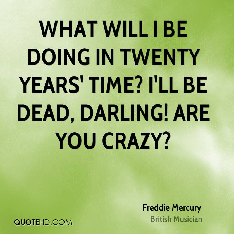 What will I be doing in twenty years' time? I'll be dead, darling! Are you crazy?