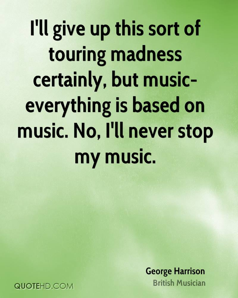I'll give up this sort of touring madness certainly, but music-everything is based on music. No, I'll never stop my music.