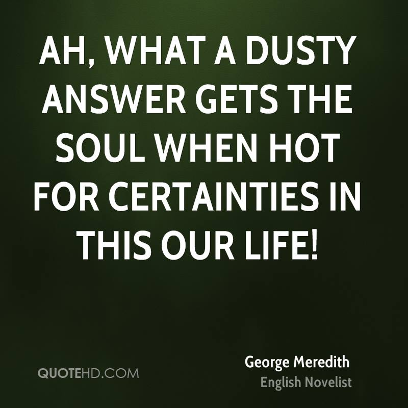 Ah, what a dusty answer gets the soul when hot for certainties in this our life!