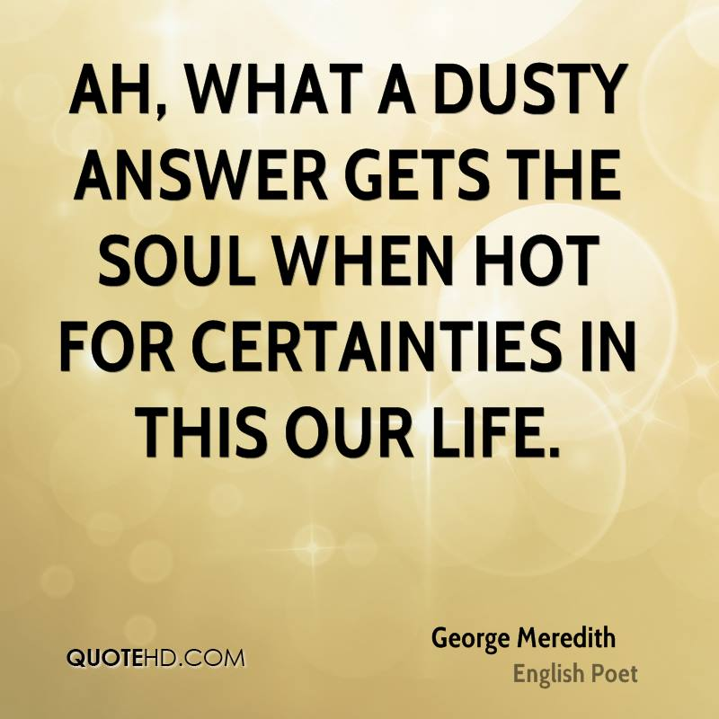 Ah, what a dusty answer gets the soul When hot for certainties in this our life.