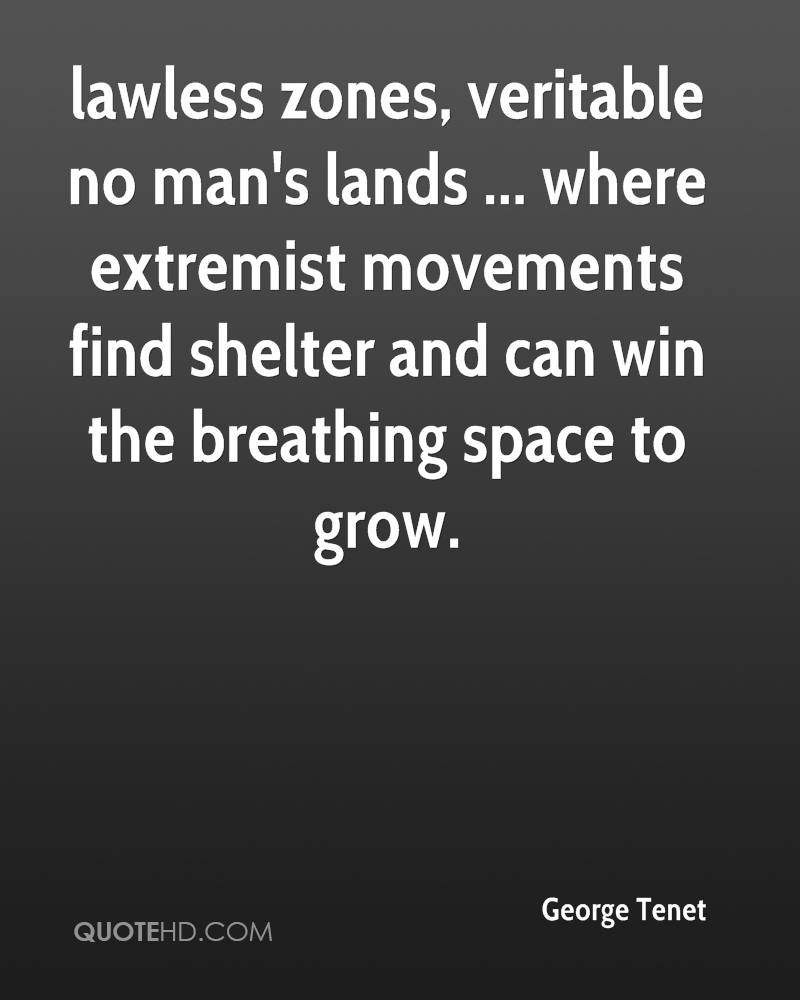 lawless zones, veritable no man's lands ... where extremist movements find shelter and can win the breathing space to grow.