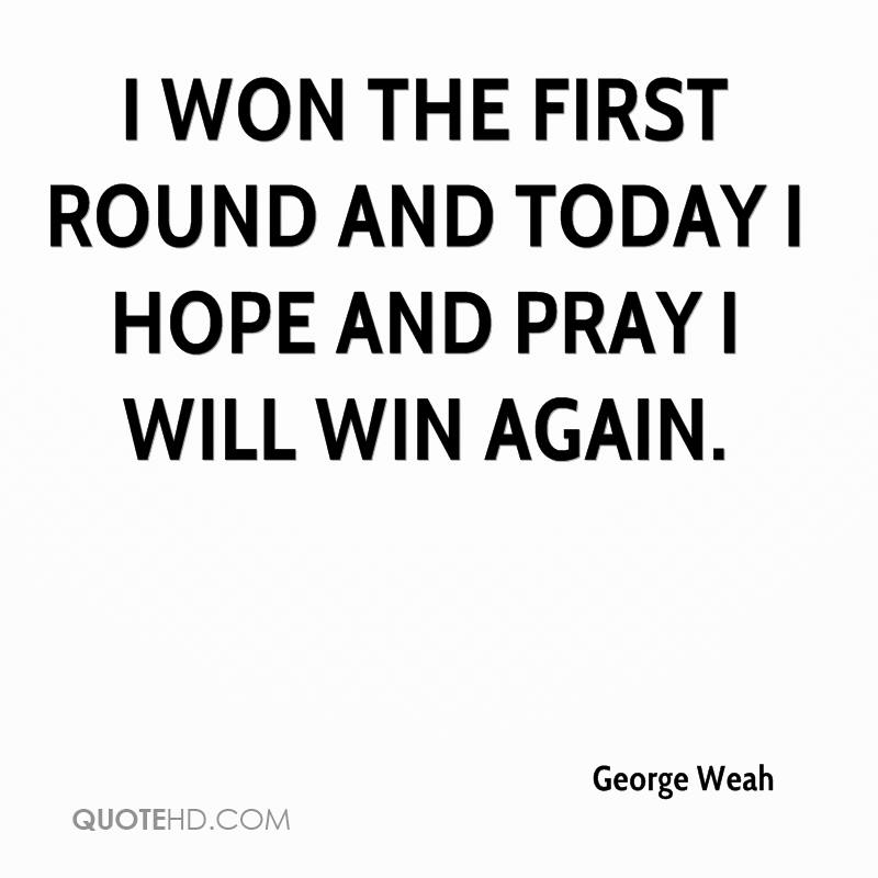 I won the first round and today I hope and pray I will win again.