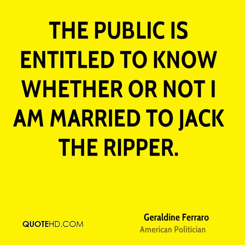 The public is entitled to know whether or not I am married to Jack The Ripper.