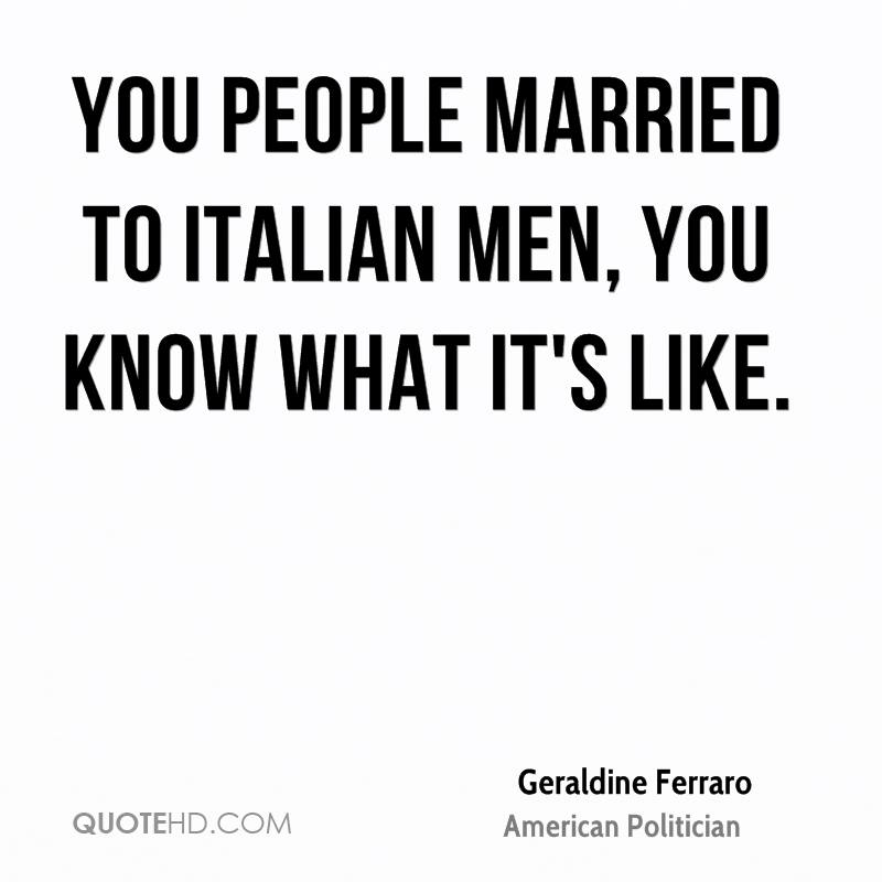 You people married to Italian men, you know what it's like.