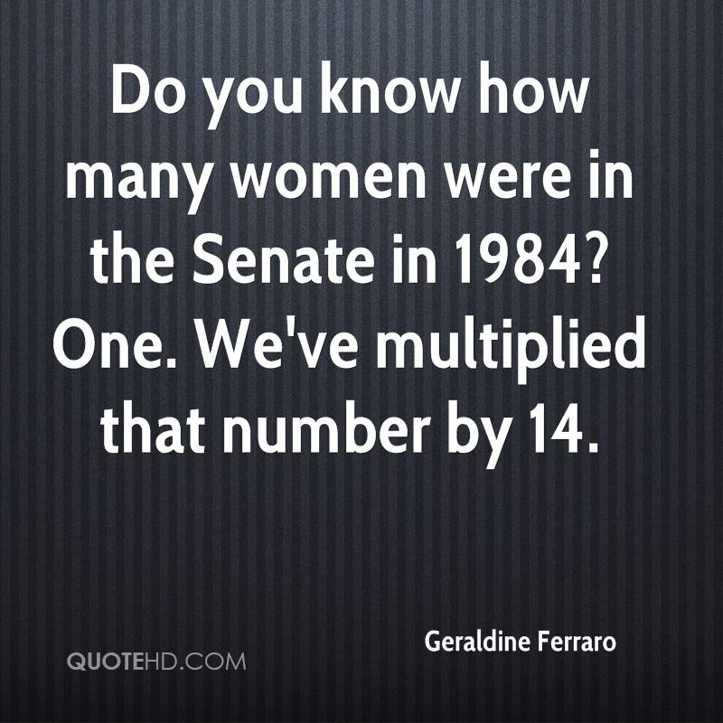 Do you know how many women were in the Senate in 1984? One. We've multiplied that number by 14.