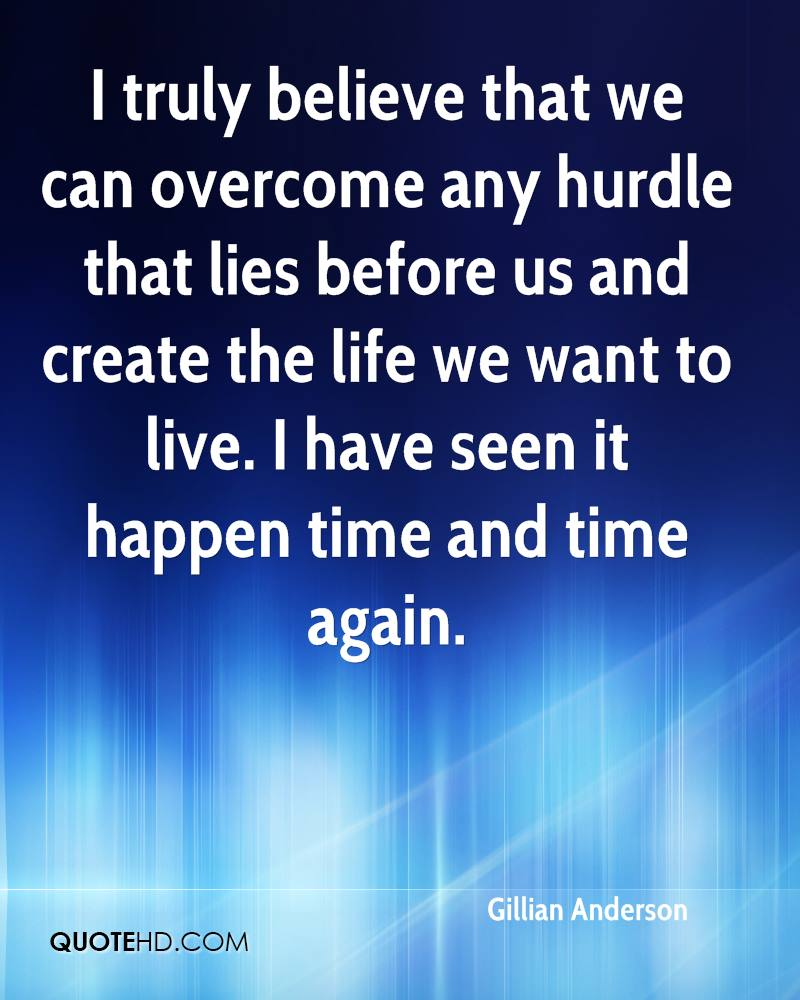 I truly believe that we can overcome any hurdle that lies before us and create the life we want to live. I have seen it happen time and time again.