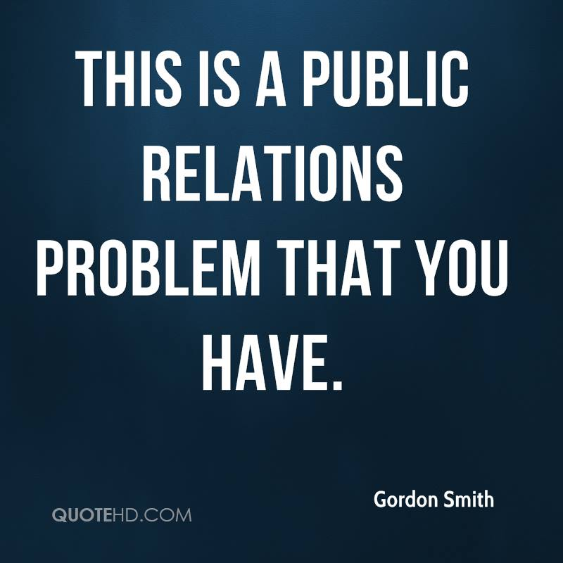 This is a public relations problem that you have.