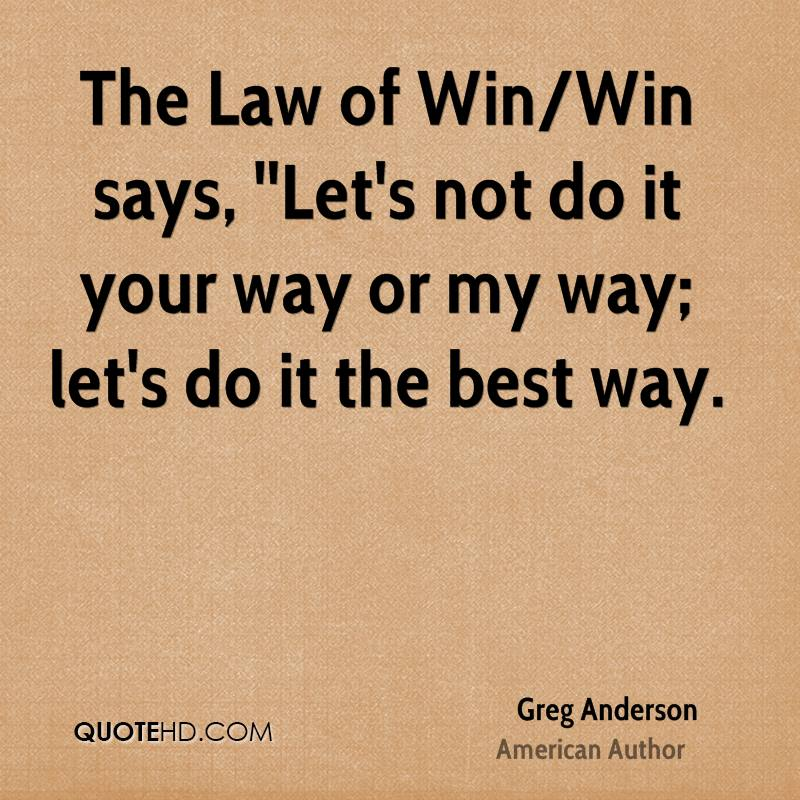 The Law of Win/Win says, ''Let's not do it your way or my way; let's do it the best way.