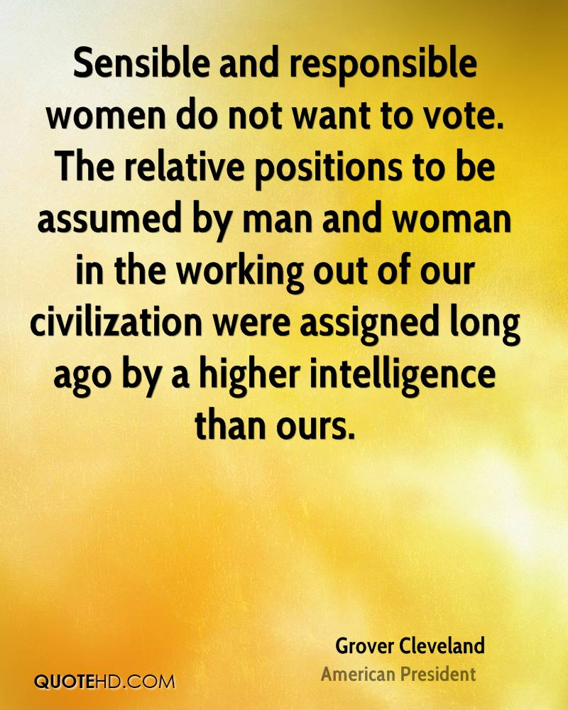 Sensible and responsible women do not want to vote. The relative positions to be assumed by man and woman in the working out of our civilization were assigned long ago by a higher intelligence than ours.
