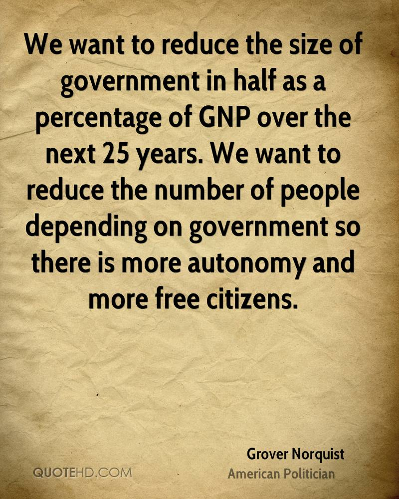 We want to reduce the size of government in half as a percentage of GNP over the next 25 years. We want to reduce the number of people depending on government so there is more autonomy and more free citizens.