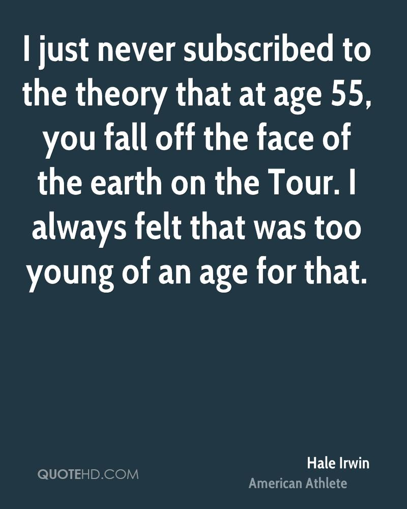 I just never subscribed to the theory that at age 55, you fall off the face of the earth on the Tour. I always felt that was too young of an age for that.