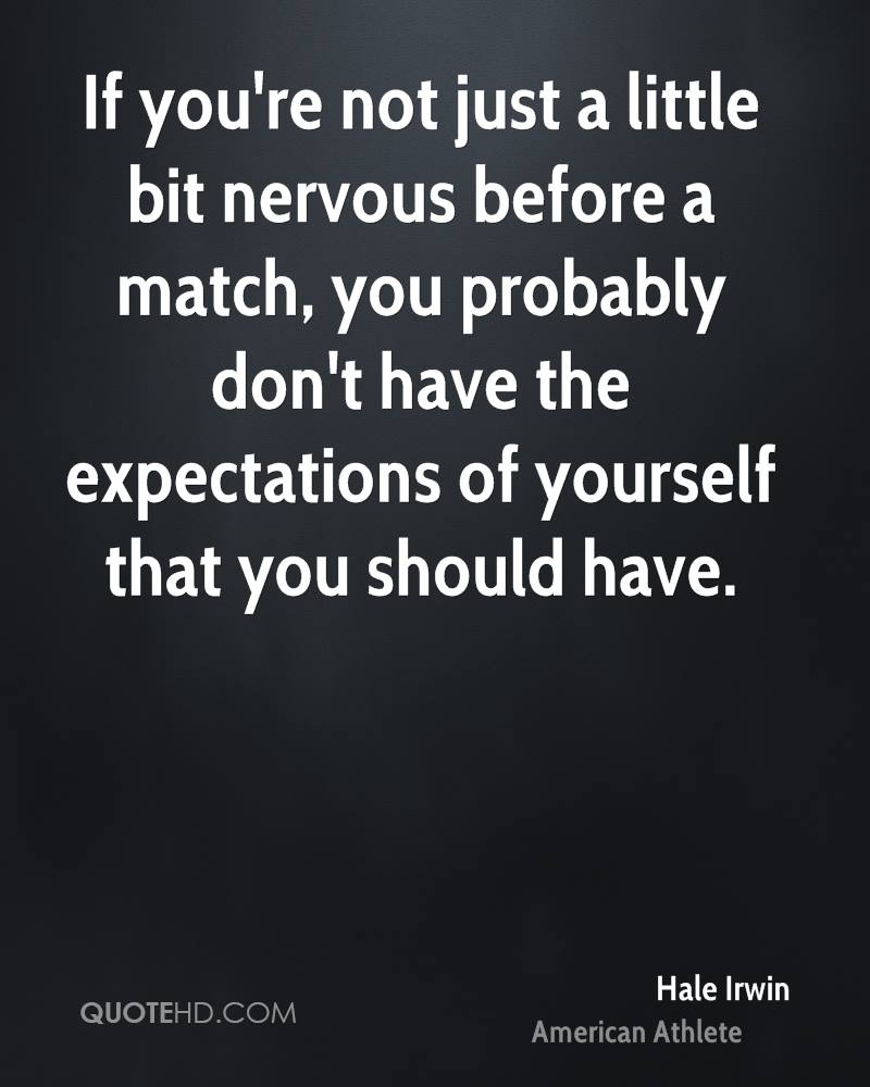 If you're not just a little bit nervous before a match, you probably don't have the expectations of yourself that you should have.