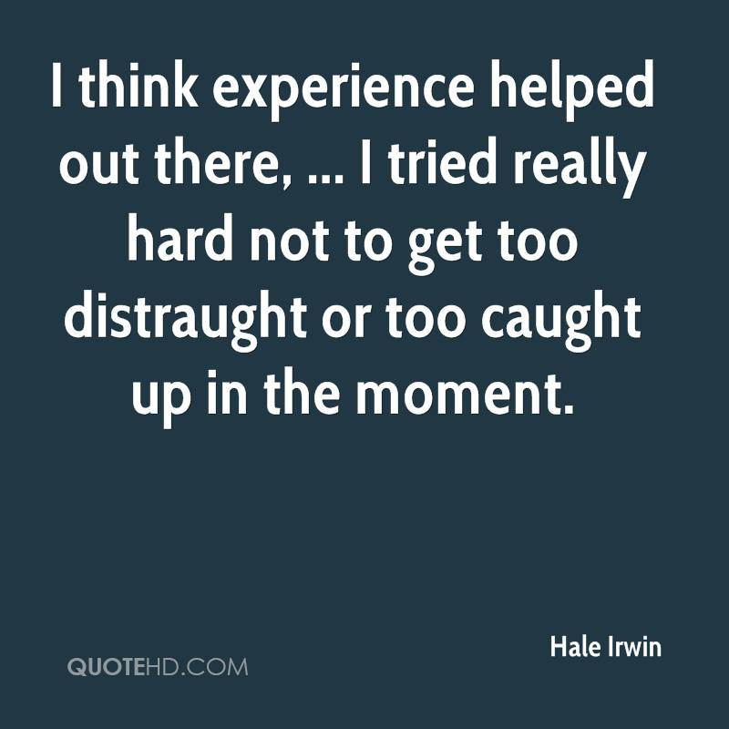 I think experience helped out there, ... I tried really hard not to get too distraught or too caught up in the moment.