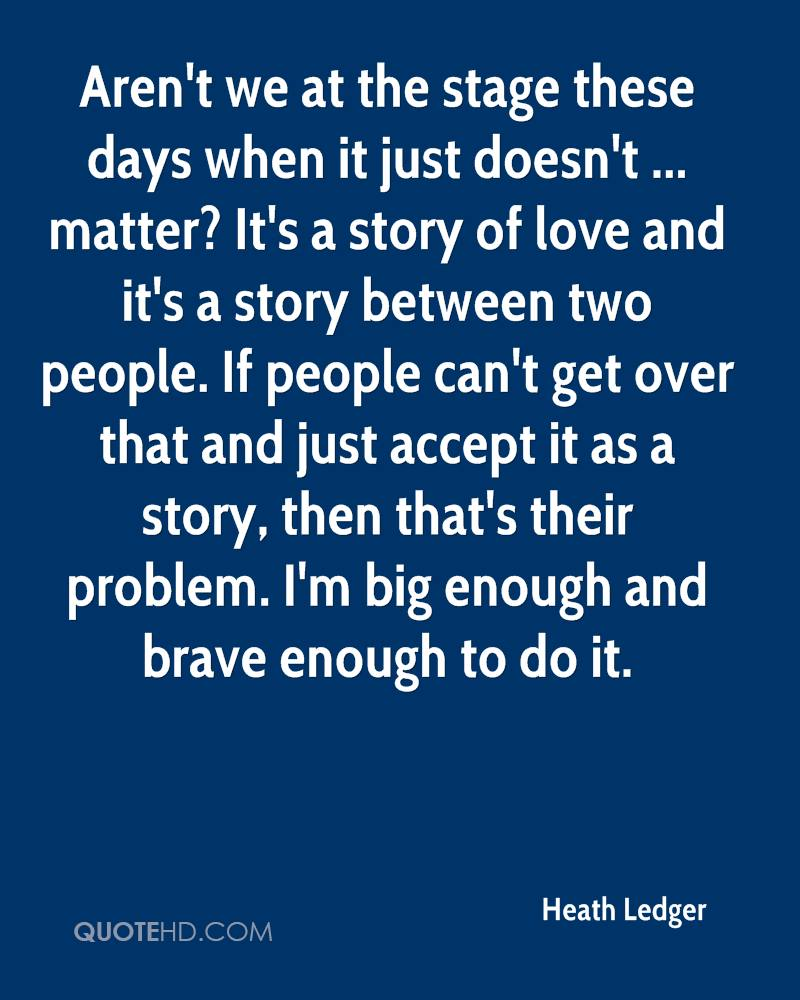 Aren't we at the stage these days when it just doesn't ... matter? It's a story of love and it's a story between two people. If people can't get over that and just accept it as a story, then that's their problem. I'm big enough and brave enough to do it.