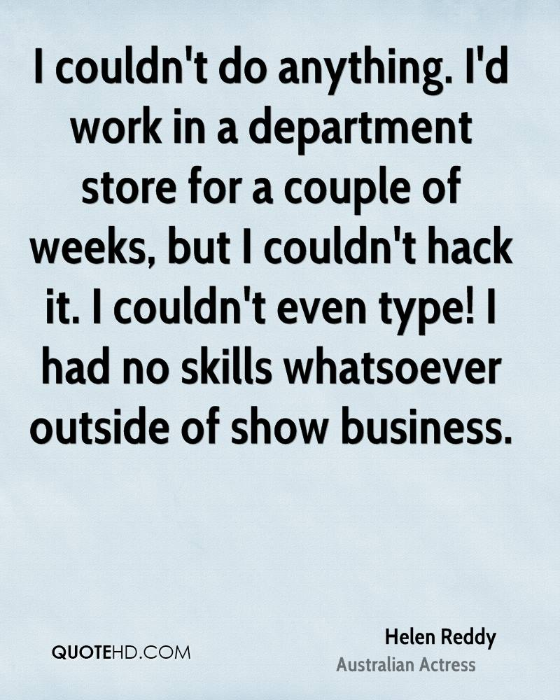 I couldn't do anything. I'd work in a department store for a couple of weeks, but I couldn't hack it. I couldn't even type! I had no skills whatsoever outside of show business.