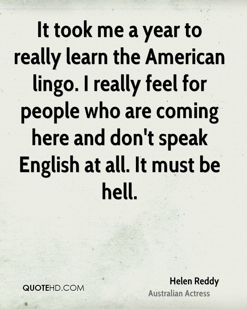 It took me a year to really learn the American lingo. I really feel for people who are coming here and don't speak English at all. It must be hell.