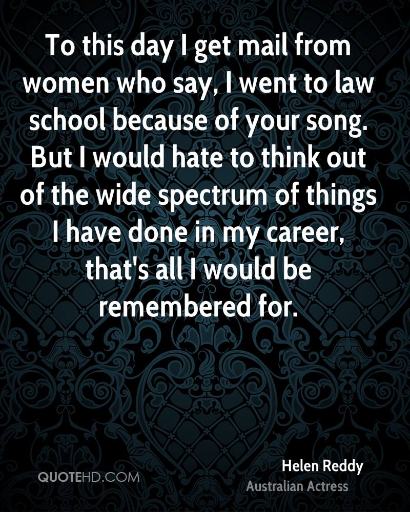 To this day I get mail from women who say, I went to law school because of your song. But I would hate to think out of the wide spectrum of things I have done in my career, that's all I would be remembered for.
