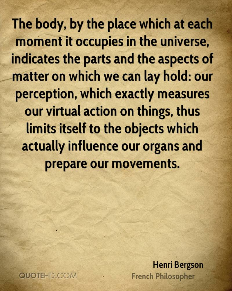 The body, by the place which at each moment it occupies in the universe, indicates the parts and the aspects of matter on which we can lay hold: our perception, which exactly measures our virtual action on things, thus limits itself to the objects which actually influence our organs and prepare our movements.
