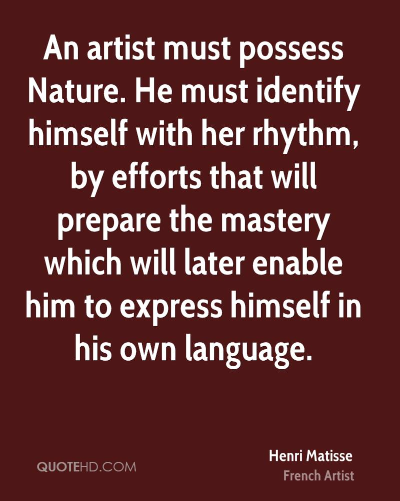 An artist must possess Nature. He must identify himself with her rhythm, by efforts that will prepare the mastery which will later enable him to express himself in his own language.