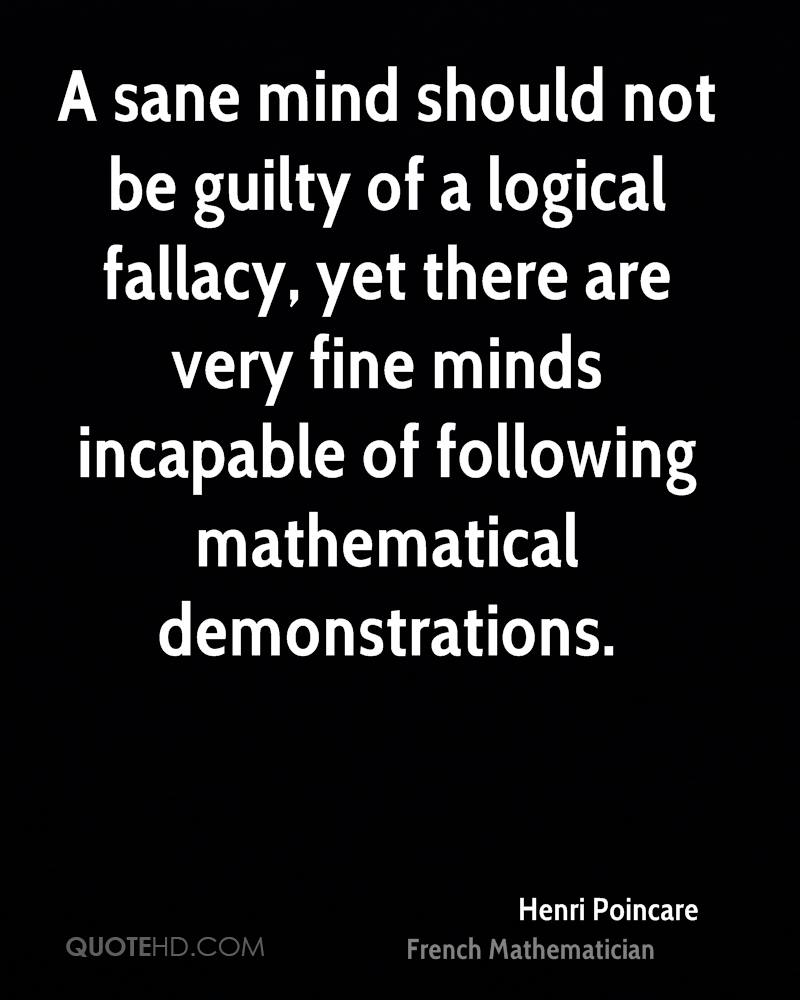A sane mind should not be guilty of a logical fallacy, yet there are very fine minds incapable of following mathematical demonstrations.