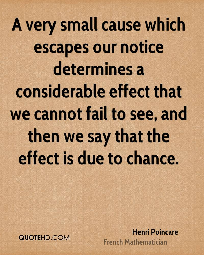 A very small cause which escapes our notice determines a considerable effect that we cannot fail to see, and then we say that the effect is due to chance.