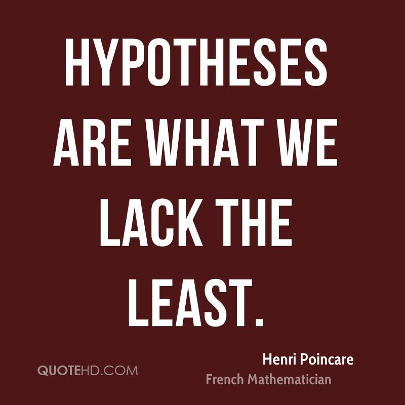 Hypotheses are what we lack the least.