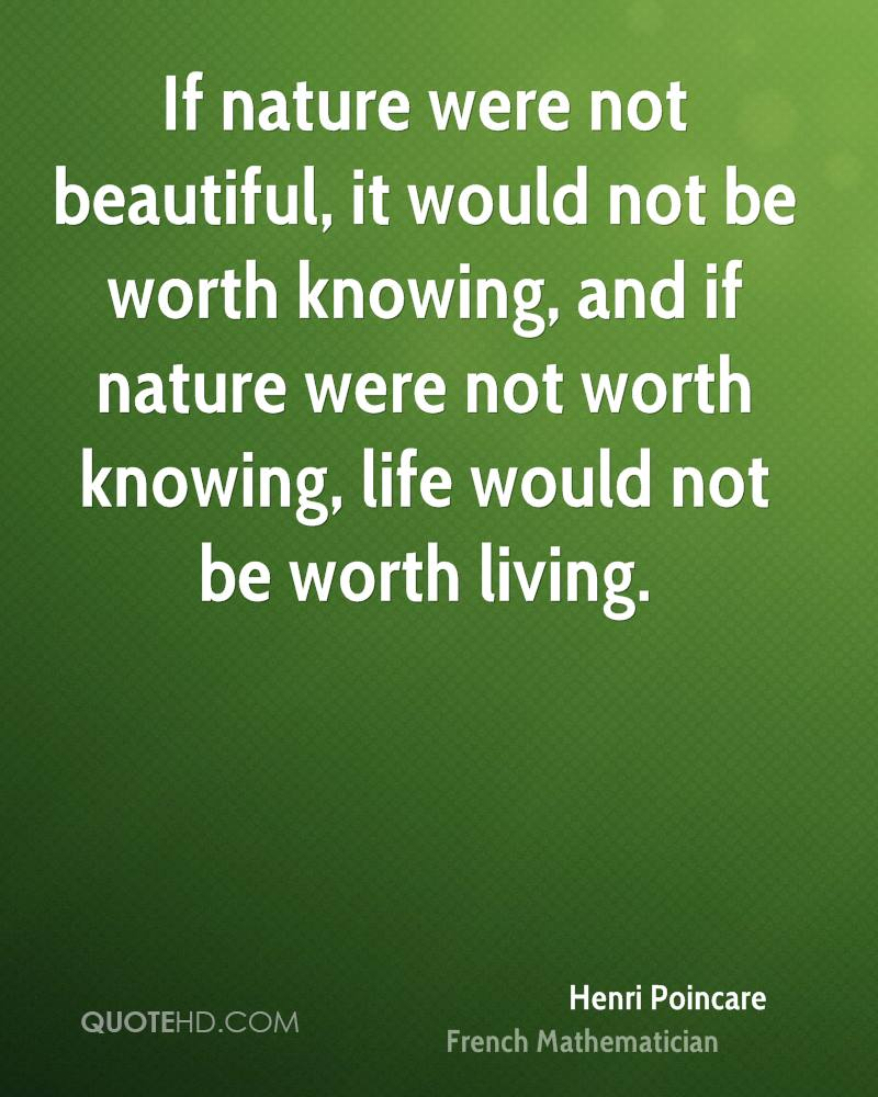 If nature were not beautiful, it would not be worth knowing, and if nature were not worth knowing, life would not be worth living.