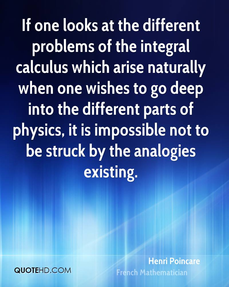 If one looks at the different problems of the integral calculus which arise naturally when one wishes to go deep into the different parts of physics, it is impossible not to be struck by the analogies existing.
