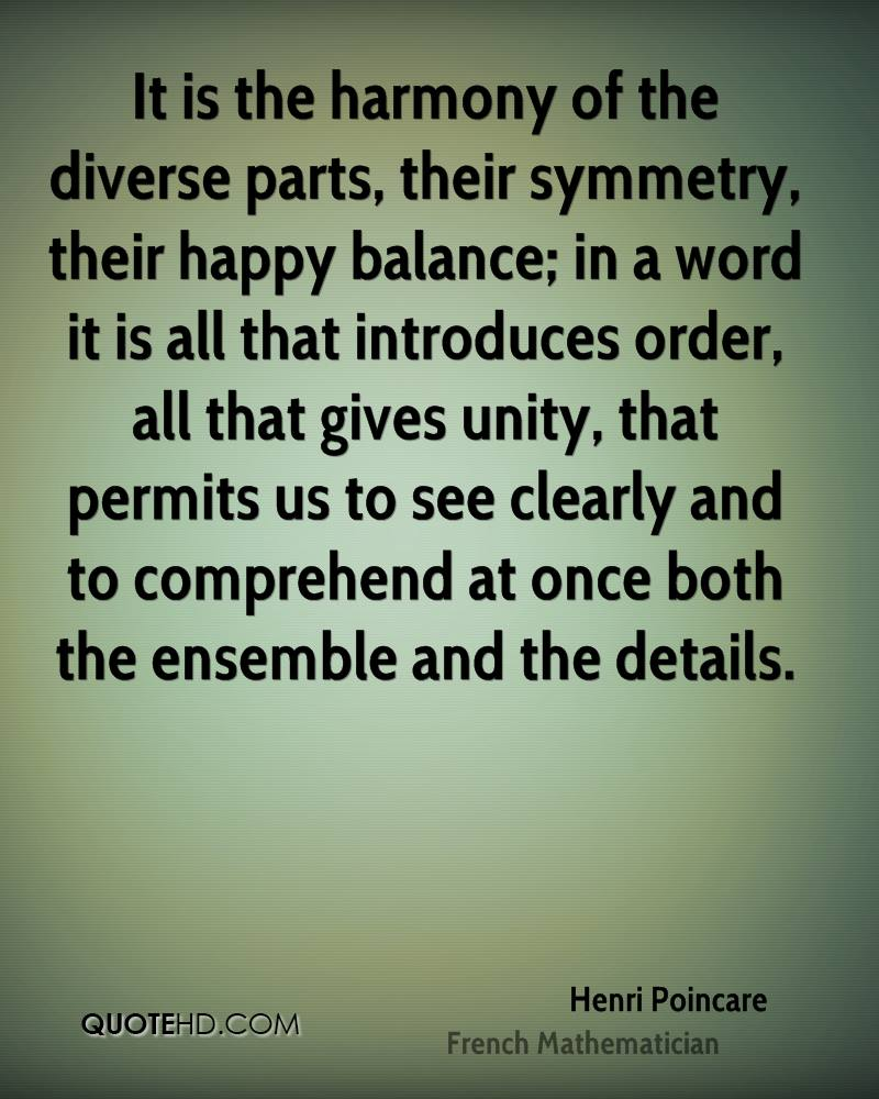 It is the harmony of the diverse parts, their symmetry, their happy balance; in a word it is all that introduces order, all that gives unity, that permits us to see clearly and to comprehend at once both the ensemble and the details.