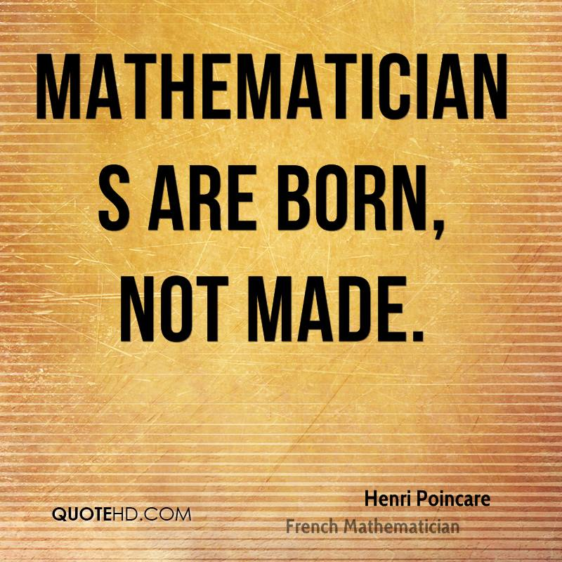 Mathematicians are born, not made.