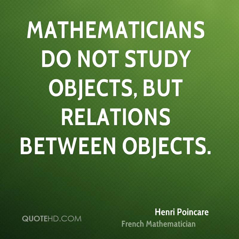 Mathematicians do not study objects, but relations between objects.