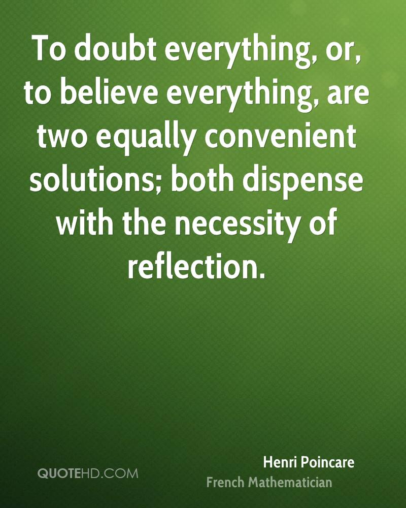 To doubt everything, or, to believe everything, are two equally convenient solutions; both dispense with the necessity of reflection.