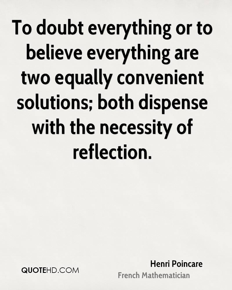 To doubt everything or to believe everything are two equally convenient solutions; both dispense with the necessity of reflection.