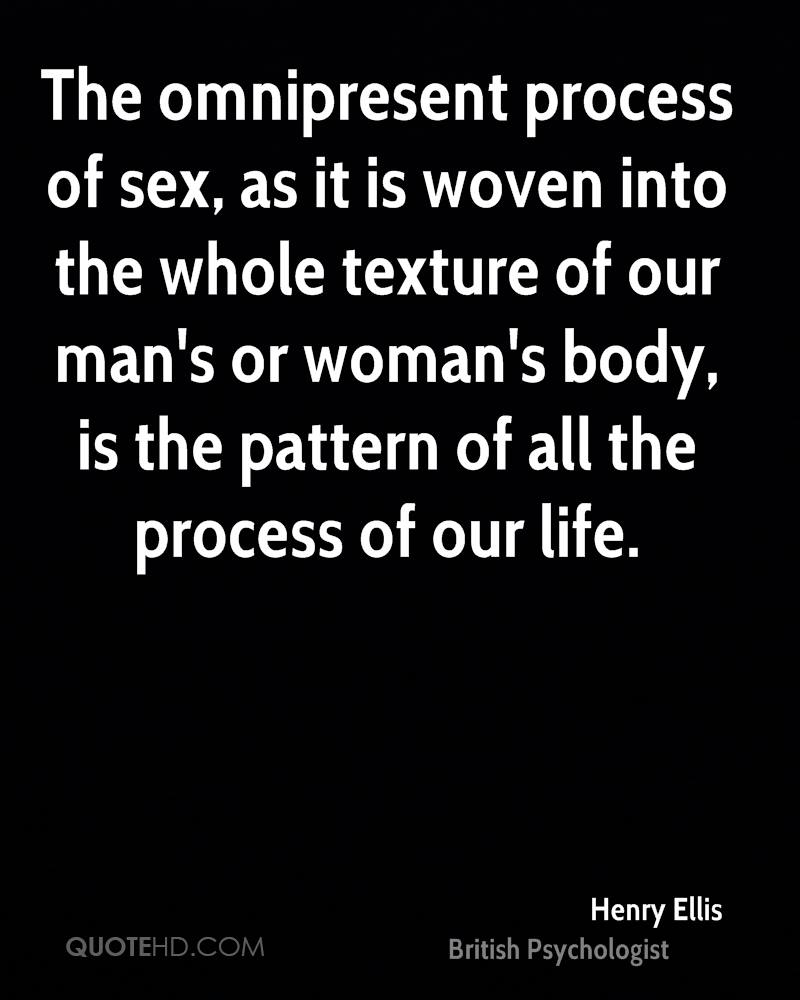 The omnipresent process of sex, as it is woven into the whole texture of our man's or woman's body, is the pattern of all the process of our life.