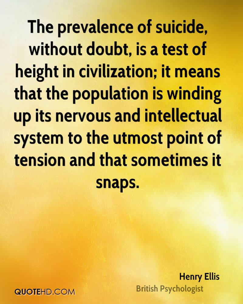 The prevalence of suicide, without doubt, is a test of height in civilization; it means that the population is winding up its nervous and intellectual system to the utmost point of tension and that sometimes it snaps.