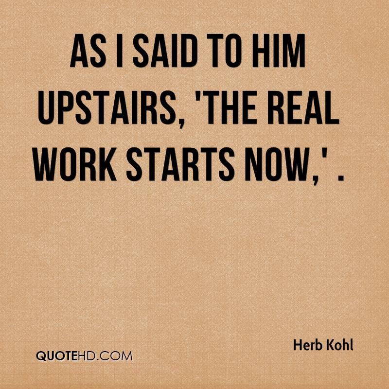 As I said to him upstairs, 'The real work starts now,' .