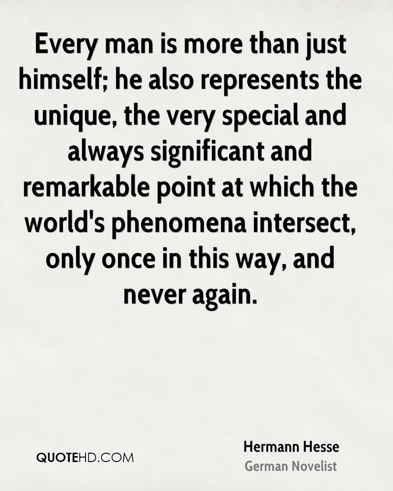 Every man is more than just himself; he also represents the unique, the very special and always significant and remarkable point at which the world's phenomena intersect, only once in this way, and never again.