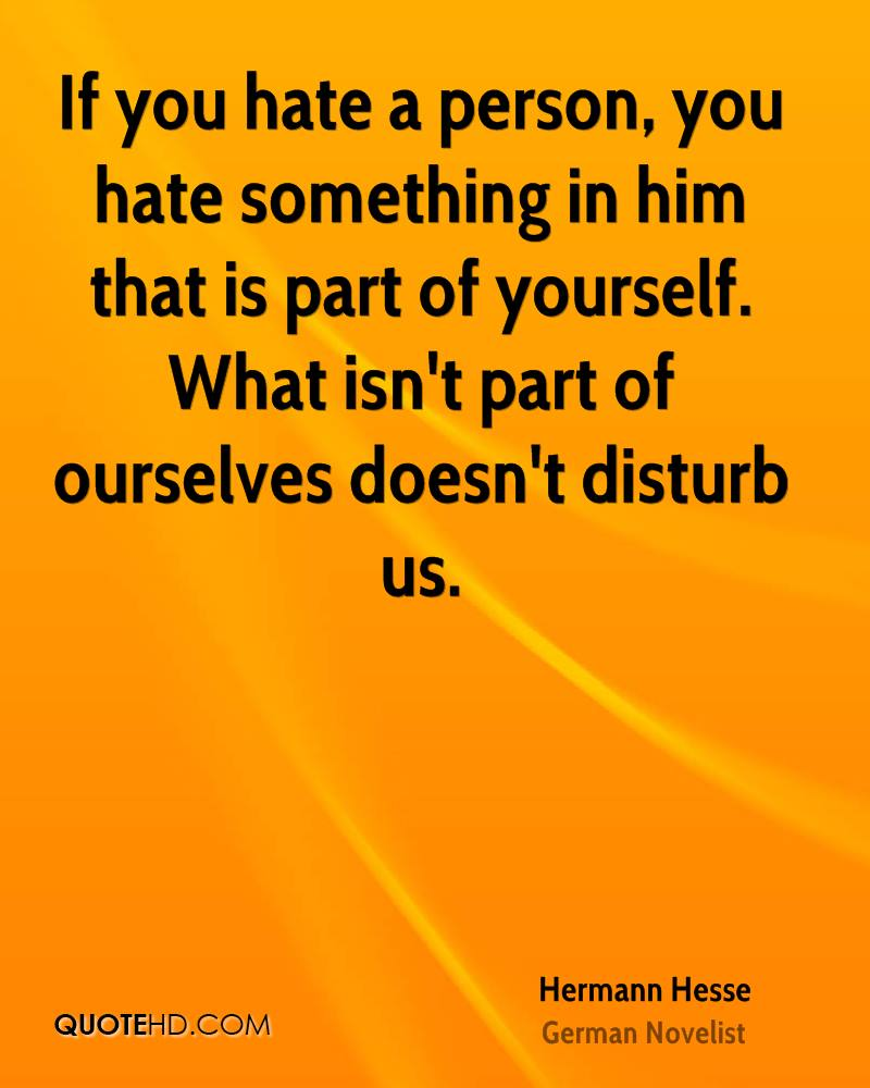 If you hate a person, you hate something in him that is part of yourself. What isn't part of ourselves doesn't disturb us.